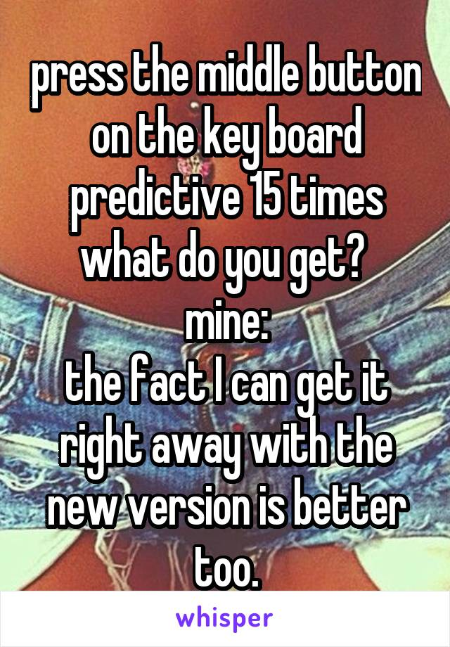 press the middle button on the key board predictive 15 times what do you get?  mine: the fact I can get it right away with the new version is better too.