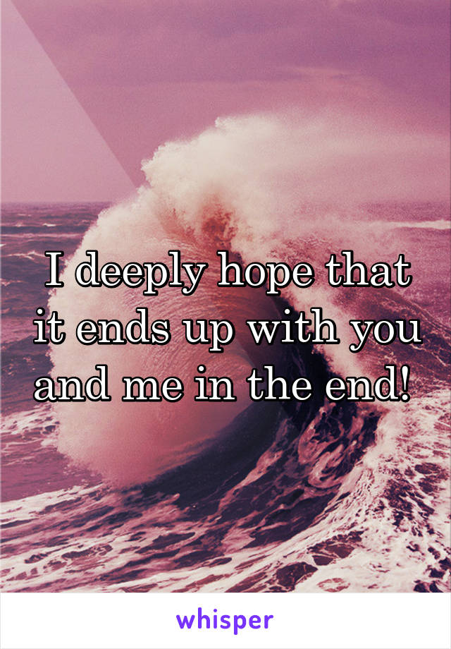 I deeply hope that it ends up with you and me in the end!