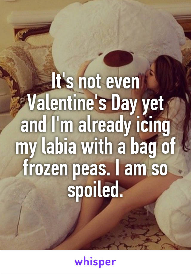 It's not even Valentine's Day yet and I'm already icing my labia with a bag of frozen peas. I am so spoiled.