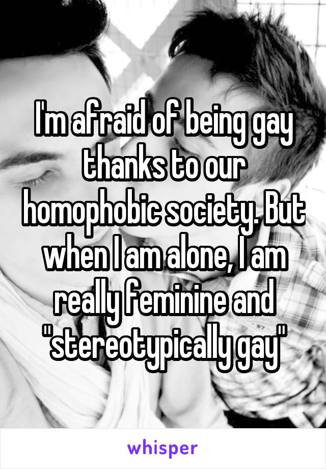 "I'm afraid of being gay thanks to our homophobic society. But when I am alone, I am really feminine and ""stereotypically gay"""