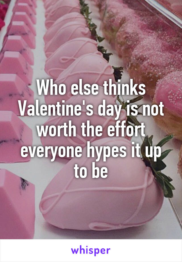 Who else thinks Valentine's day is not worth the effort everyone hypes it up to be