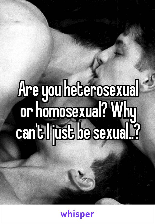 Are you heterosexual or homosexual? Why can't I just be sexual..?