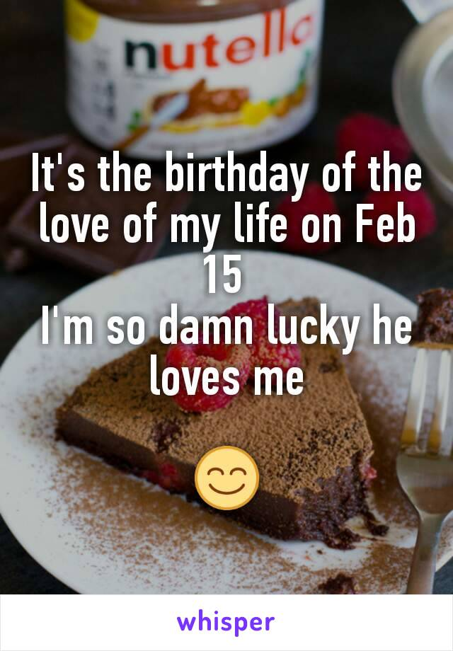 It's the birthday of the love of my life on Feb 15  I'm so damn lucky he loves me  😊