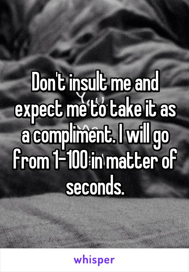 Don't insult me and expect me to take it as a compliment. I will go from 1-100 in matter of seconds.