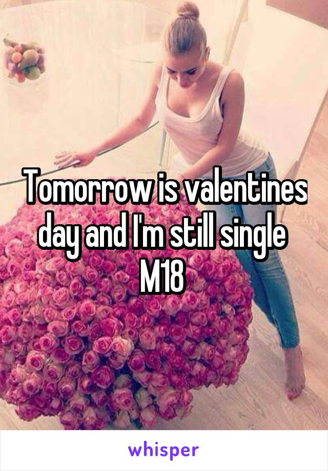 Tomorrow is valentines day and I'm still single  M18