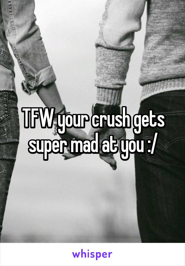 TFW your crush gets super mad at you :/