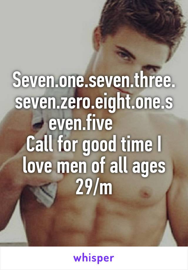 Seven.one.seven.three.seven.zero.eight.one.seven.five       Call for good time I love men of all ages 29/m