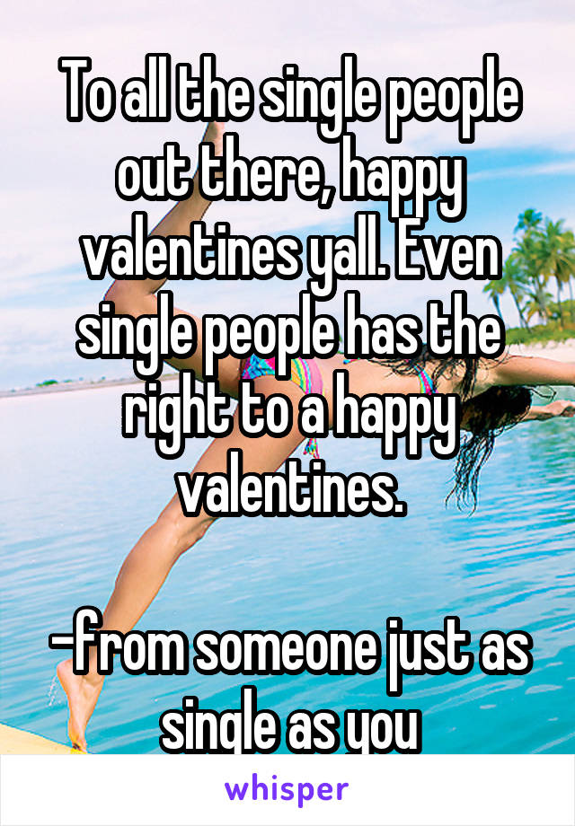 To all the single people out there, happy valentines yall. Even single people has the right to a happy valentines.  -from someone just as single as you