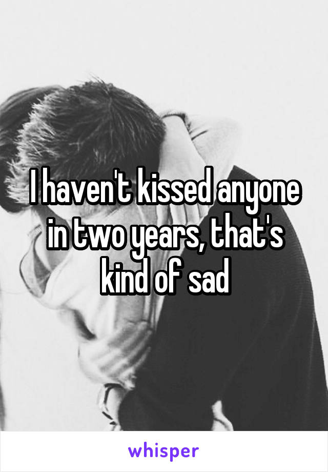 I haven't kissed anyone in two years, that's kind of sad