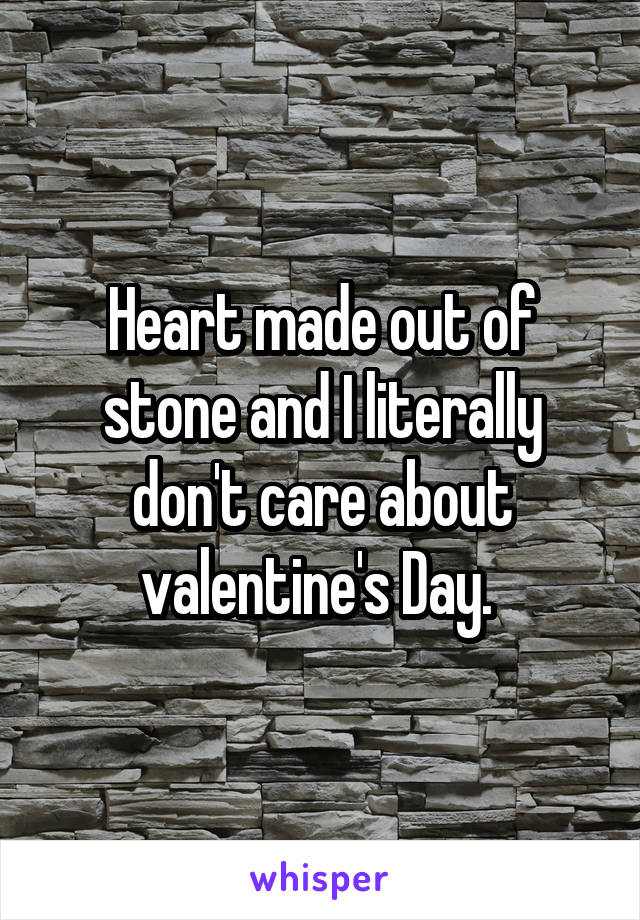 Heart made out of stone and I literally don't care about valentine's Day.