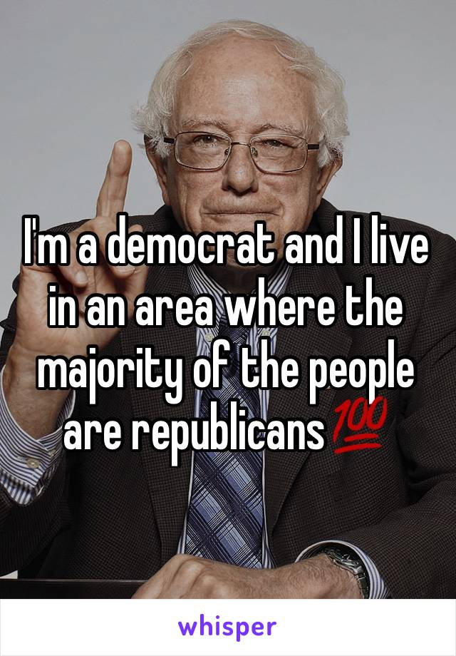 I'm a democrat and I live in an area where the majority of the people are republicans💯