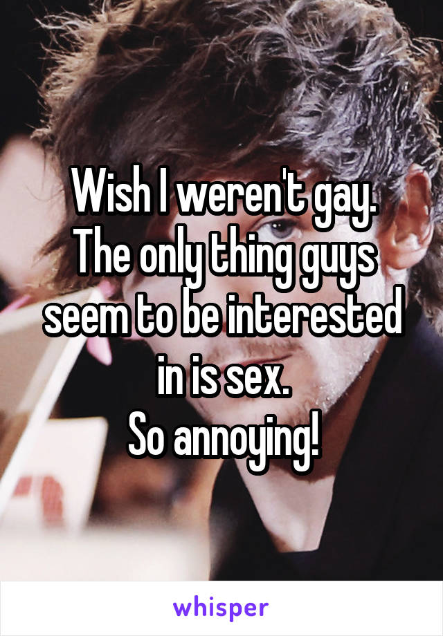 Wish I weren't gay. The only thing guys seem to be interested in is sex. So annoying!