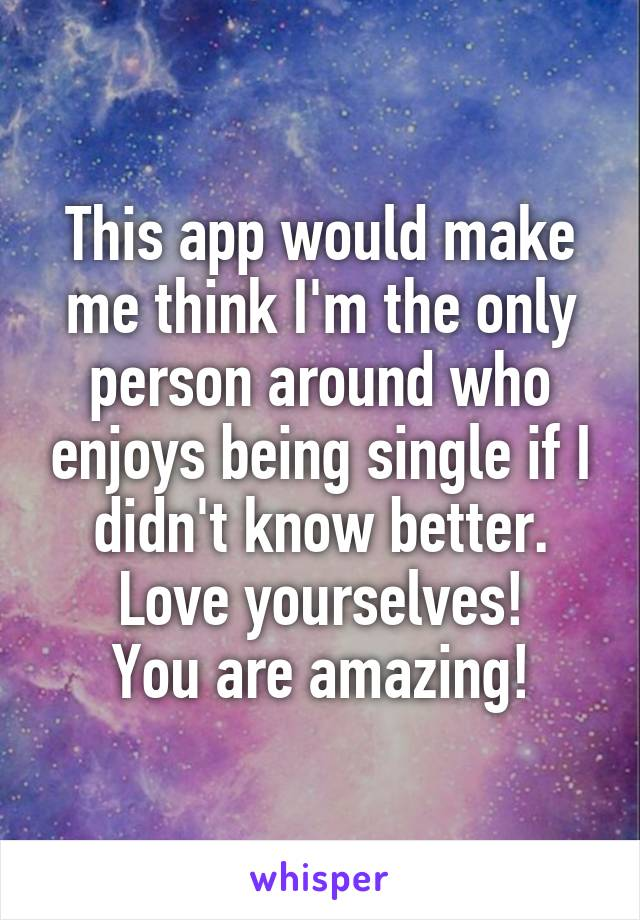 This app would make me think I'm the only person around who enjoys being single if I didn't know better. Love yourselves! You are amazing!