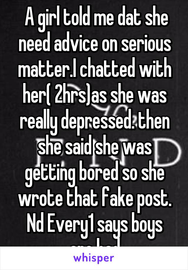 A girl told me dat she need advice on serious matter.I chatted with her( 2hrs)as she was really depressed. then she said she was getting bored so she wrote that fake post. Nd Every1 says boys are bad