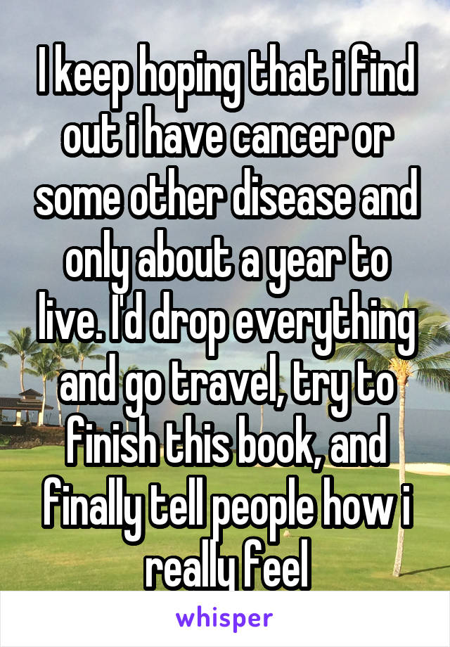 I keep hoping that i find out i have cancer or some other disease and only about a year to live. I'd drop everything and go travel, try to finish this book, and finally tell people how i really feel