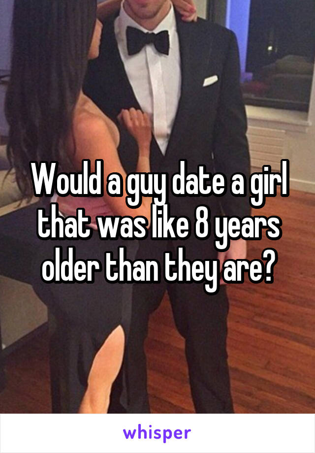 Would a guy date a girl that was like 8 years older than they are?