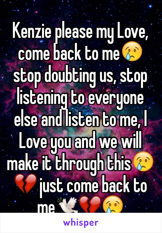 Kenzie please my Love, come back to me😢 stop doubting us, stop listening to everyone else and listen to me, I Love you and we will make it through this😢💔 just come back to me🕊💔😢