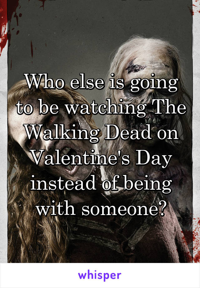 Who else is going to be watching The Walking Dead on Valentine's Day instead of being with someone?