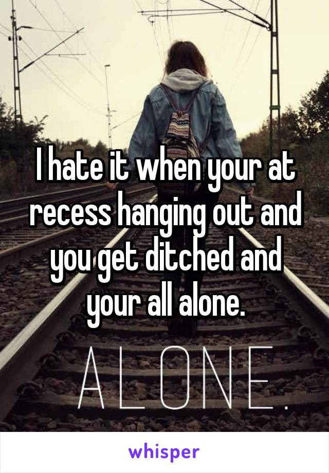 I hate it when your at recess hanging out and you get ditched and your all alone.