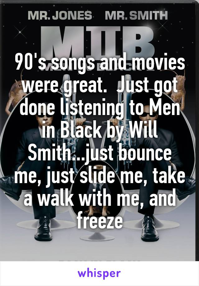 90's songs and movies were great.  Just got done listening to Men in Black by Will Smith...just bounce me, just slide me, take a walk with me, and freeze