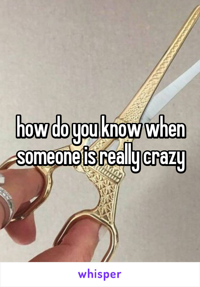 how do you know when someone is really crazy