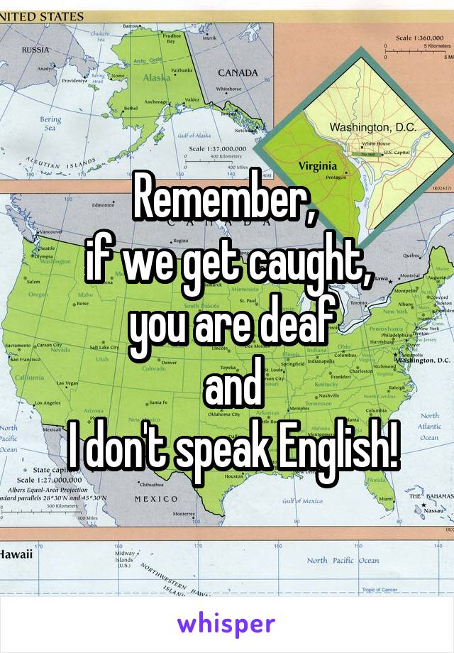 Remember,  if we get caught,  you are deaf  and  I don't speak English!