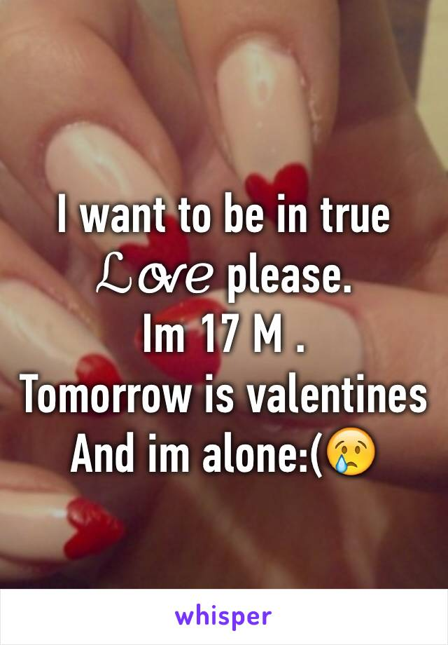 I want to be in true  ℒℴѵℯ please. Im 17 M . Tomorrow is valentines  And im alone:(😢