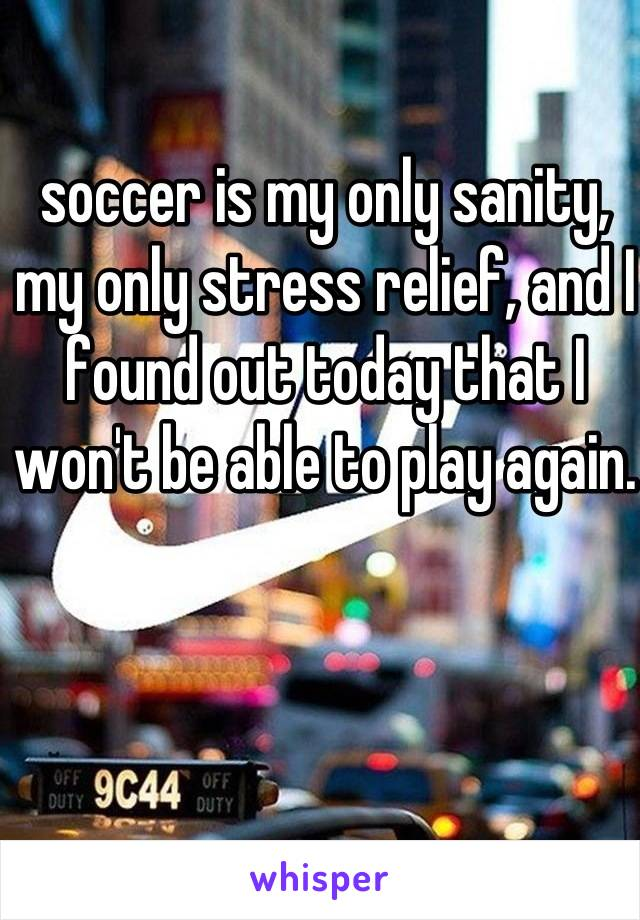 soccer is my only sanity, my only stress relief, and I found out today that I won't be able to play again.