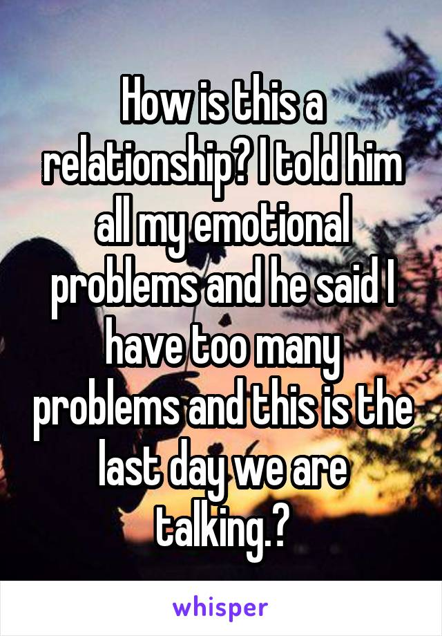 How is this a relationship? I told him all my emotional problems and he said I have too many problems and this is the last day we are talking.😔