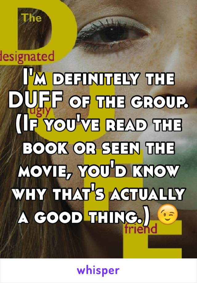 I'm definitely the DUFF of the group. (If you've read the book or seen the movie, you'd know why that's actually a good thing.) 😉