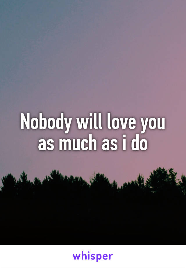 Nobody will love you as much as i do