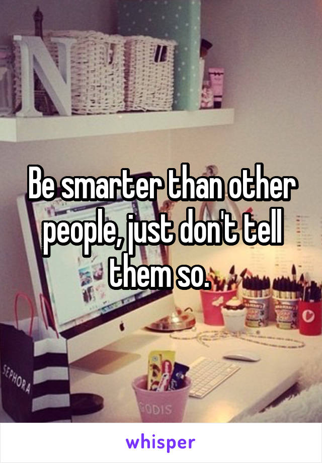 Be smarter than other people, just don't tell them so.