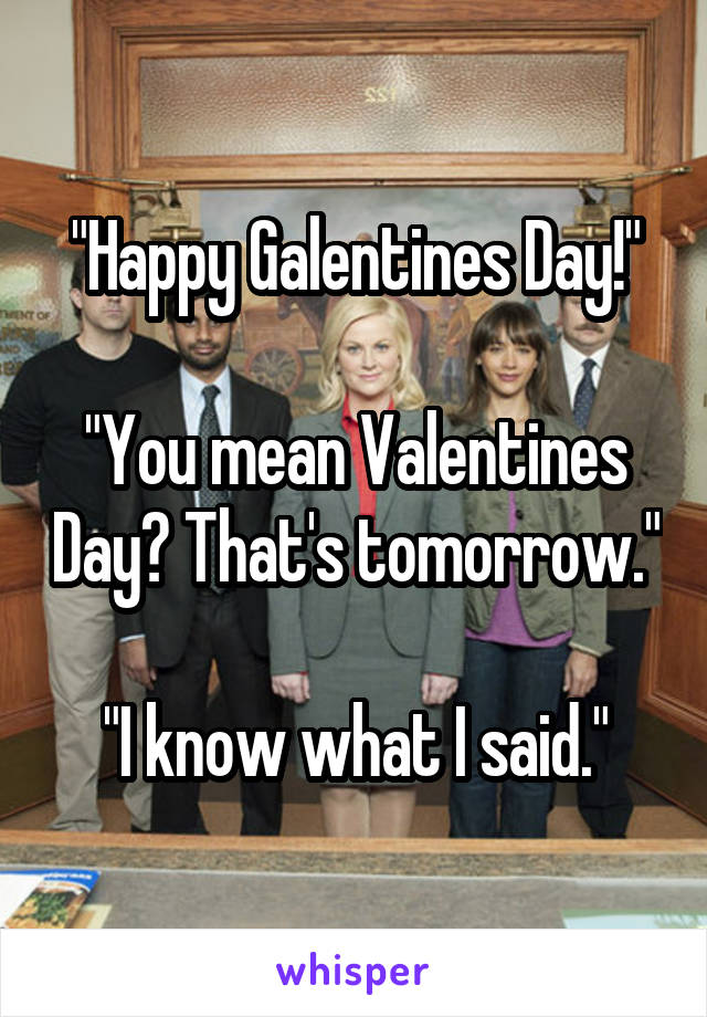 """""""Happy Galentines Day!""""  """"You mean Valentines Day? That's tomorrow.""""  """"I know what I said."""""""