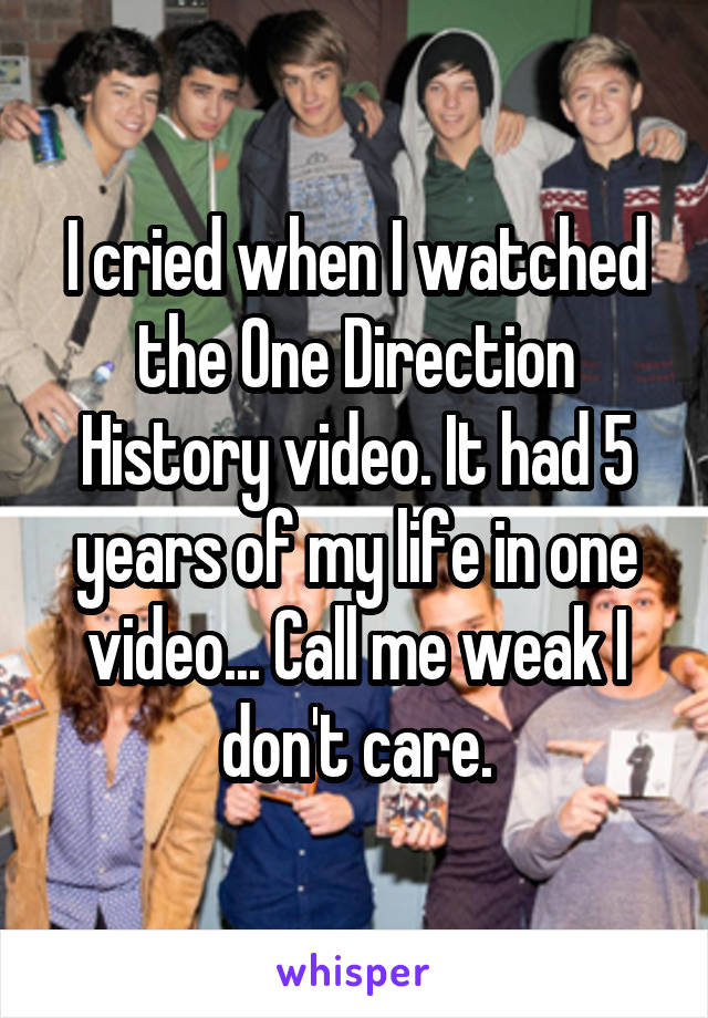 I cried when I watched the One Direction History video. It had 5 years of my life in one video... Call me weak I don't care.