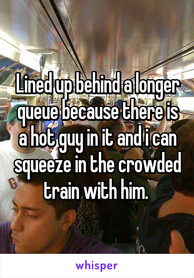 Lined up behind a longer queue because there is a hot guy in it and i can squeeze in the crowded train with him.