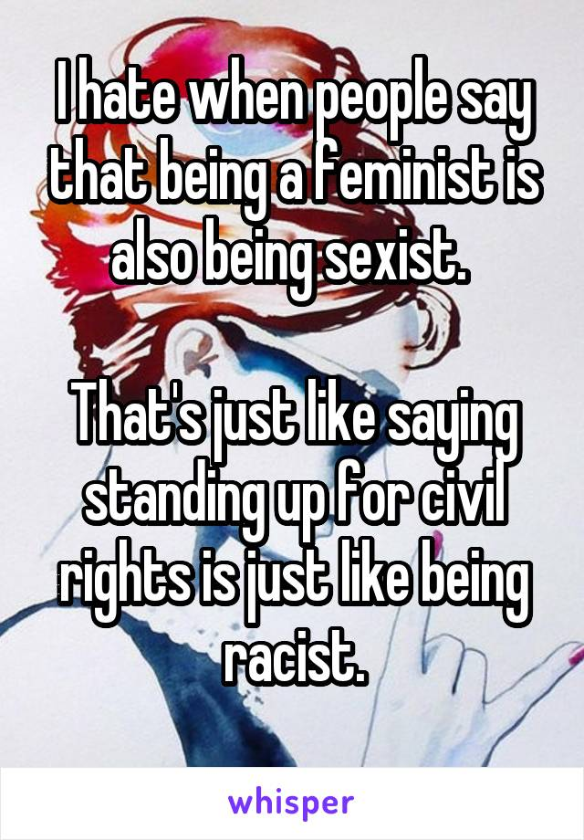I hate when people say that being a feminist is also being sexist.   That's just like saying standing up for civil rights is just like being racist.