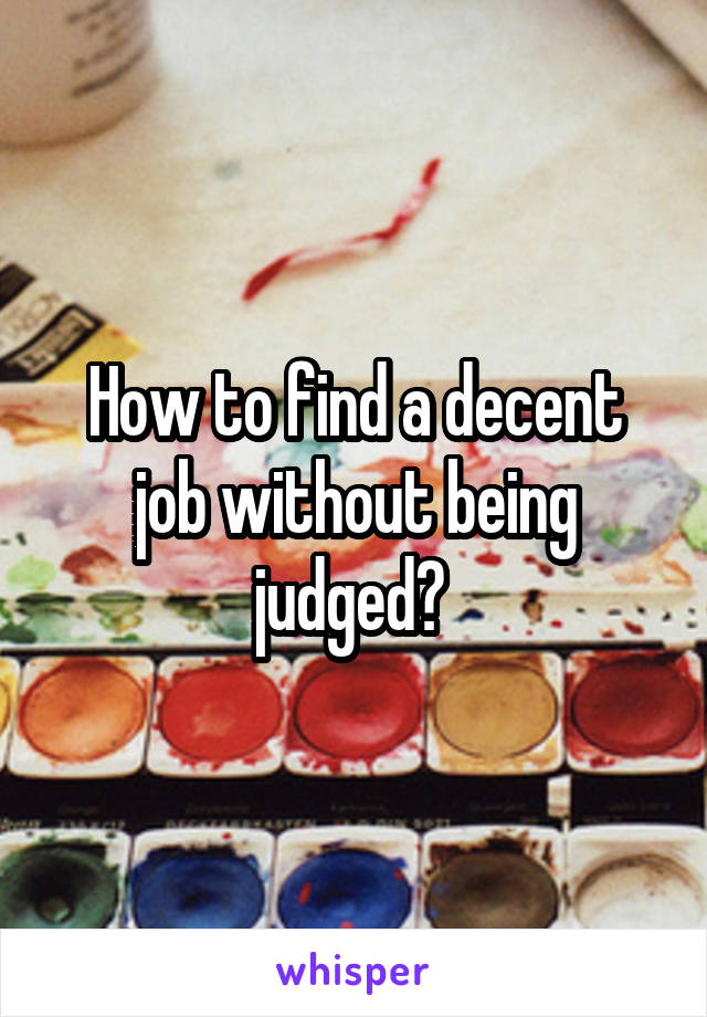 How to find a decent job without being judged?