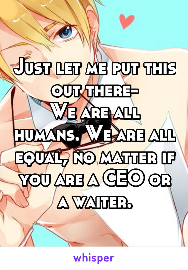 Just let me put this out there- We are all humans. We are all equal, no matter if you are a CEO or a waiter.