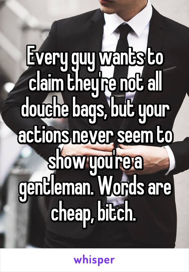 Every guy wants to claim they're not all douche bags, but your actions never seem to show you're a gentleman. Words are cheap, bitch.