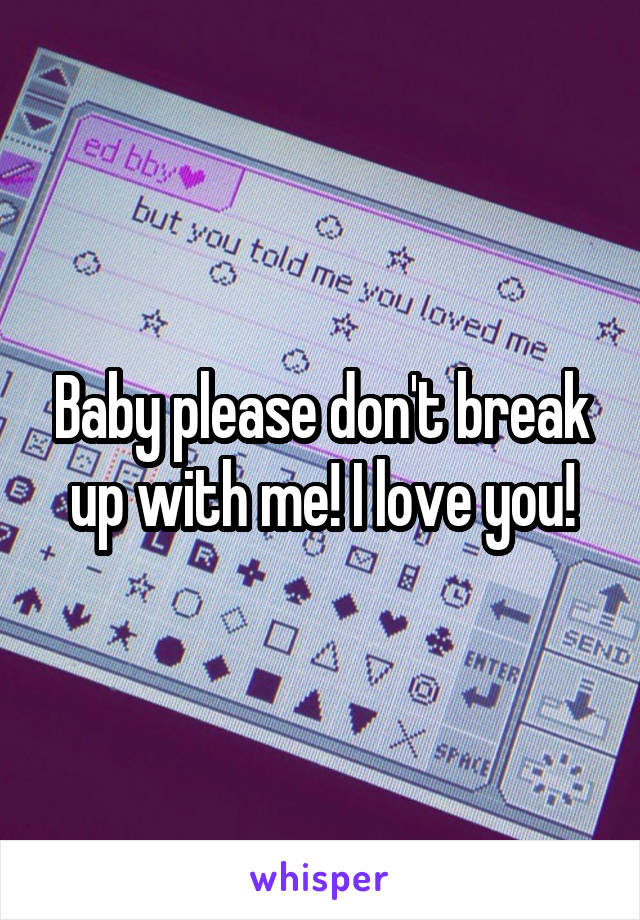 Baby please don't break up with me! I love you!