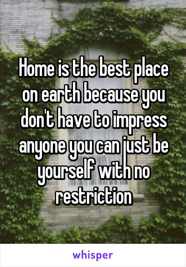 Home is the best place on earth because you don't have to impress anyone you can just be yourself with no restriction