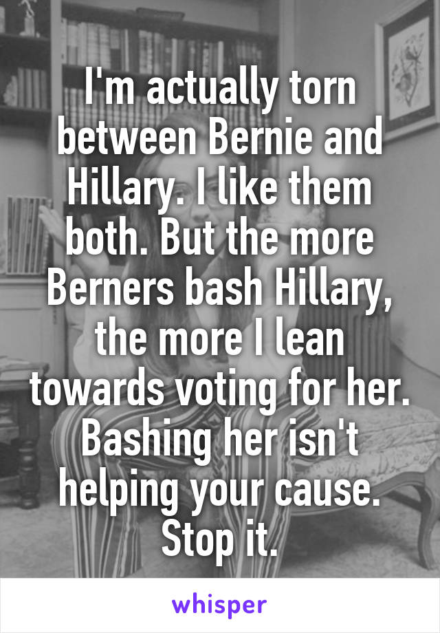I'm actually torn between Bernie and Hillary. I like them both. But the more Berners bash Hillary, the more I lean towards voting for her. Bashing her isn't helping your cause. Stop it.
