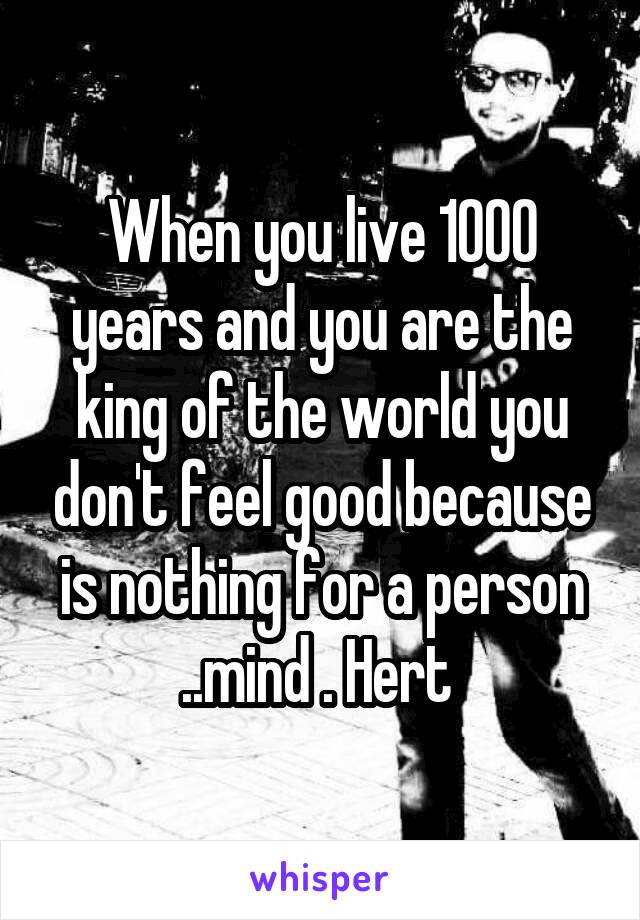 When you live 1000 years and you are the king of the world you don't feel good because is nothing for a person ..mind . Hert