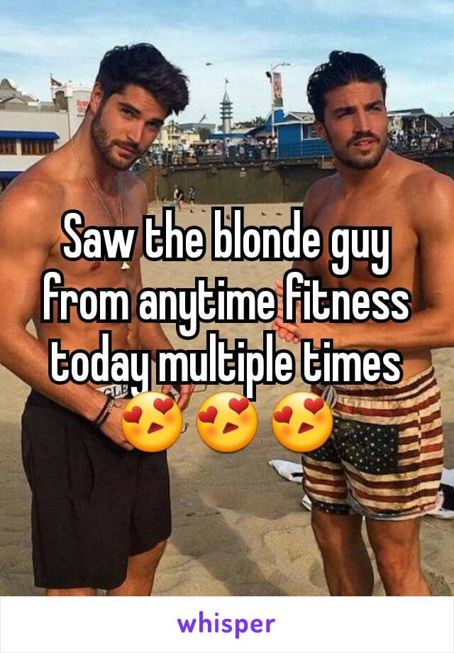 Saw the blonde guy from anytime fitness today multiple times😍😍😍