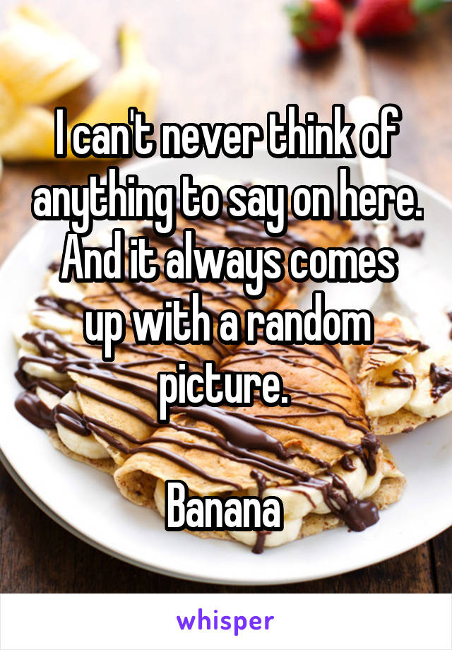 I can't never think of anything to say on here. And it always comes up with a random picture.   Banana