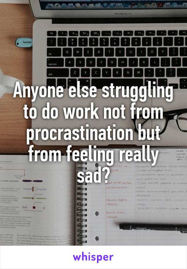 Anyone else struggling to do work not from procrastination but from feeling really sad?