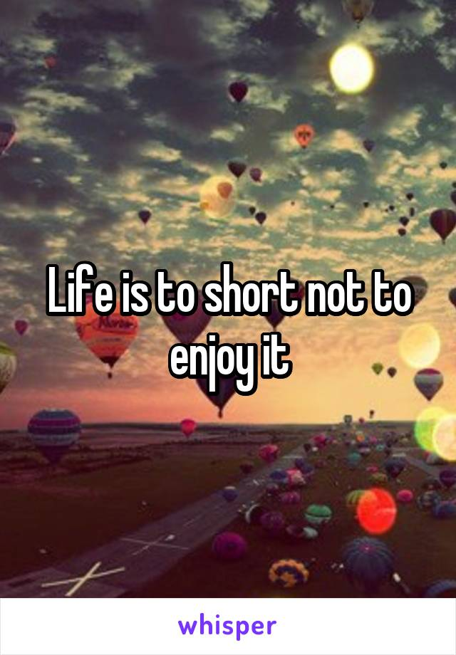Life is to short not to enjoy it