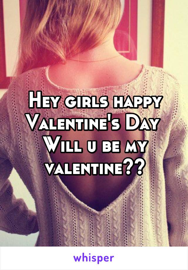 Hey girls happy Valentine's Day  Will u be my valentine??