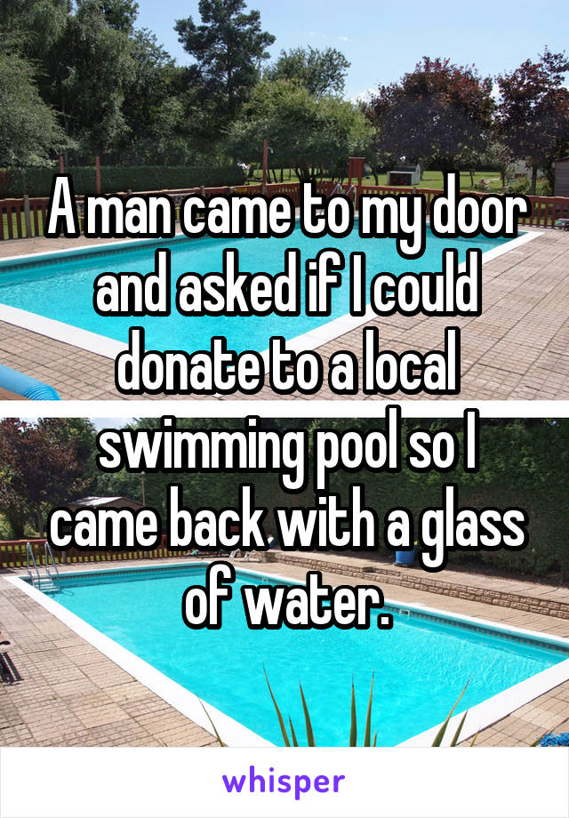 A man came to my door and asked if I could donate to a local swimming pool so I came back with a glass of water.