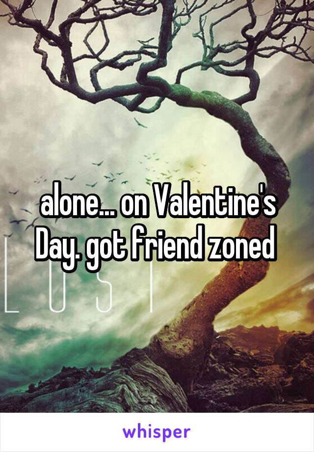 alone... on Valentine's Day. got friend zoned